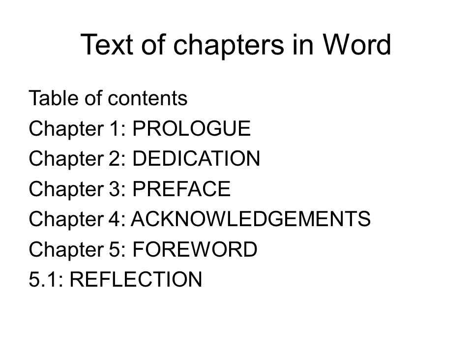 Text of chapters in Word Table of contents Chapter 1: PROLOGUE Chapter 2: DEDICATION Chapter 3: PREFACE Chapter 4: ACKNOWLEDGEMENTS Chapter 5: FOREWORD 5.1: REFLECTION