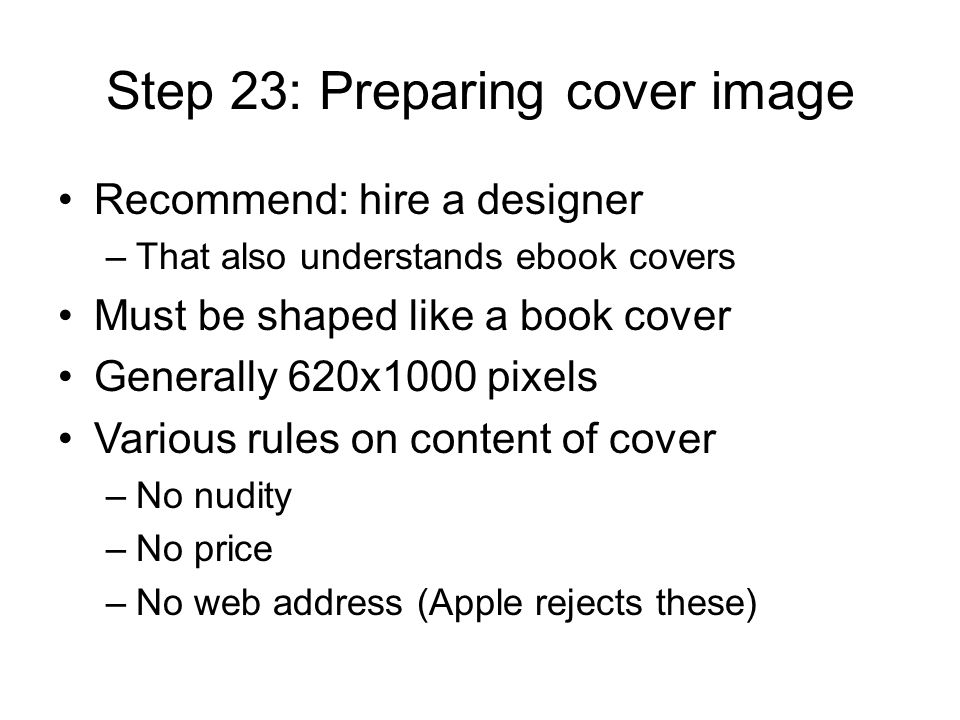 Step 23: Preparing cover image Recommend: hire a designer –That also understands ebook covers Must be shaped like a book cover Generally 620x1000 pixels Various rules on content of cover –No nudity –No price –No web address (Apple rejects these)