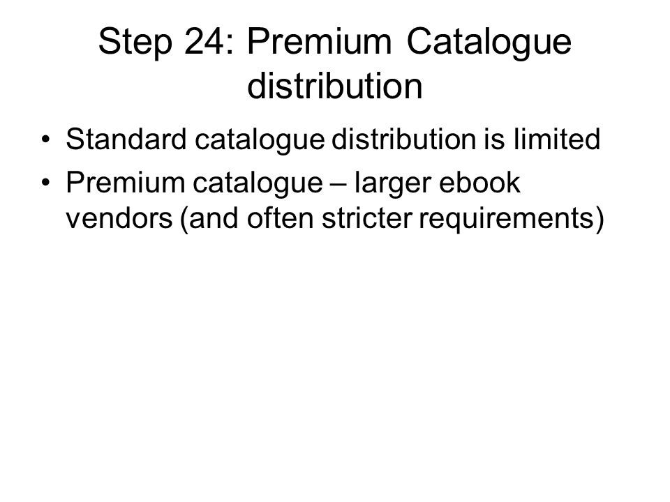Step 24: Premium Catalogue distribution Standard catalogue distribution is limited Premium catalogue – larger ebook vendors (and often stricter requirements)