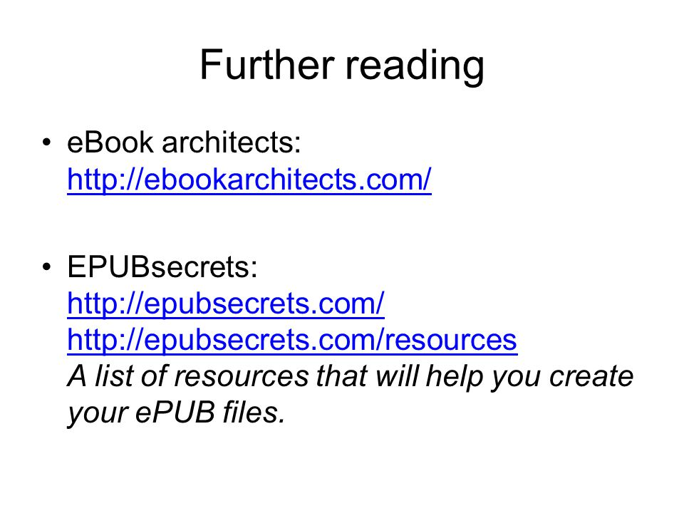 Further reading eBook architects: http://ebookarchitects.com/ http://ebookarchitects.com/ EPUBsecrets: http://epubsecrets.com/ http://epubsecrets.com/resources A list of resources that will help you create your ePUB files.