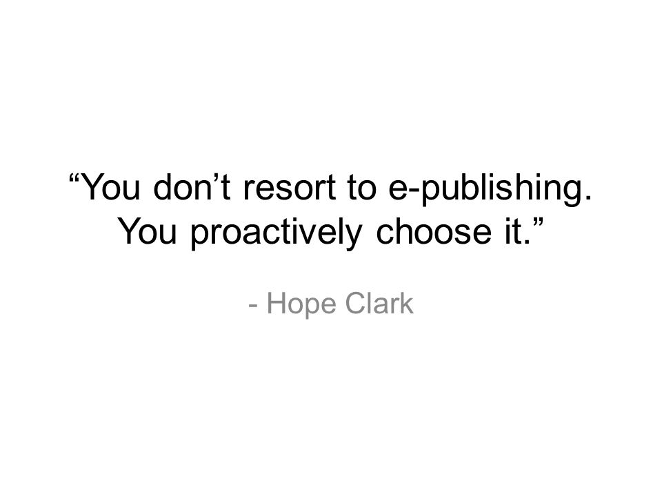 You don't resort to e-publishing. You proactively choose it. - Hope Clark