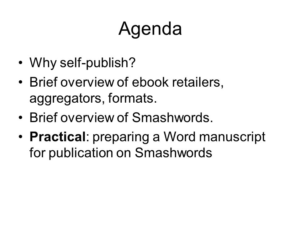 Agenda Why self-publish. Brief overview of ebook retailers, aggregators, formats.