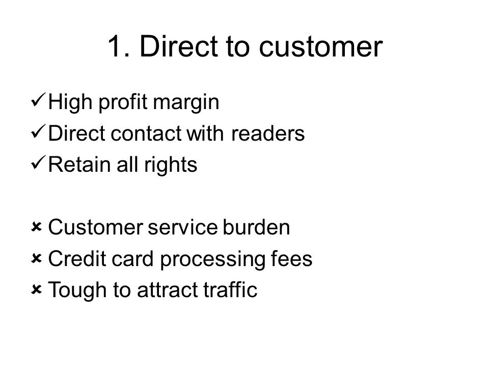1. Direct to customer High profit margin Direct contact with readers Retain all rights  Customer service burden  Credit card processing fees  Tough