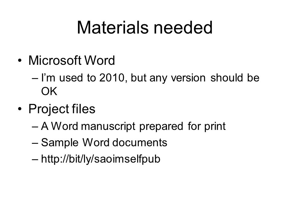 Materials needed Microsoft Word –I'm used to 2010, but any version should be OK Project files –A Word manuscript prepared for print –Sample Word documents –http://bit/ly/saoimselfpub