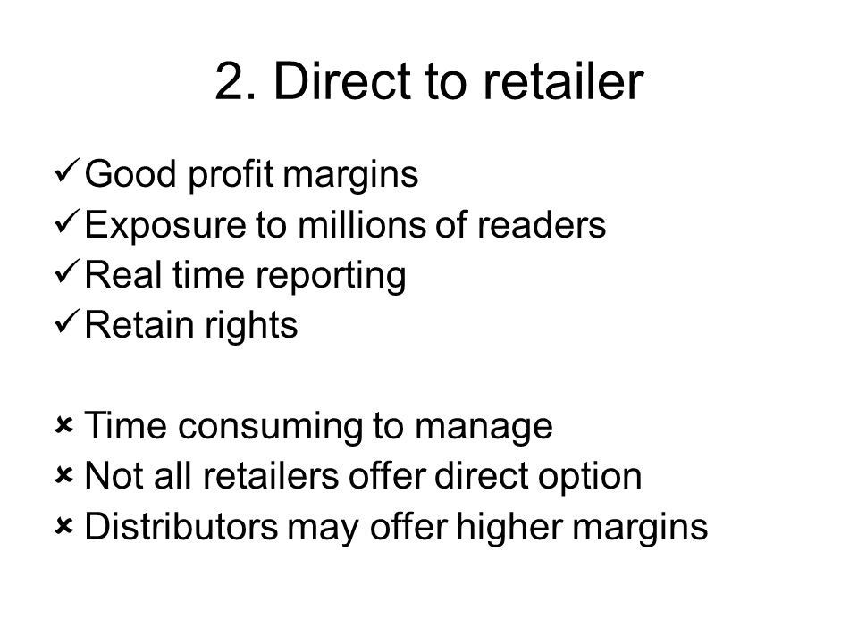 2. Direct to retailer Good profit margins Exposure to millions of readers Real time reporting Retain rights  Time consuming to manage  Not all retai