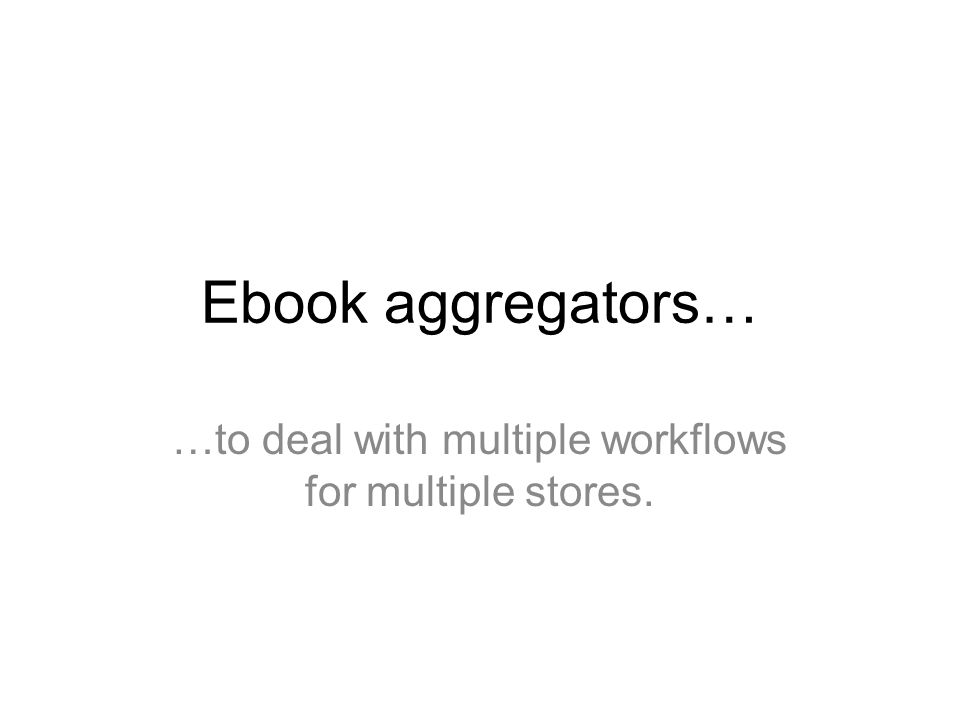 Ebook aggregators… …to deal with multiple workflows for multiple stores.