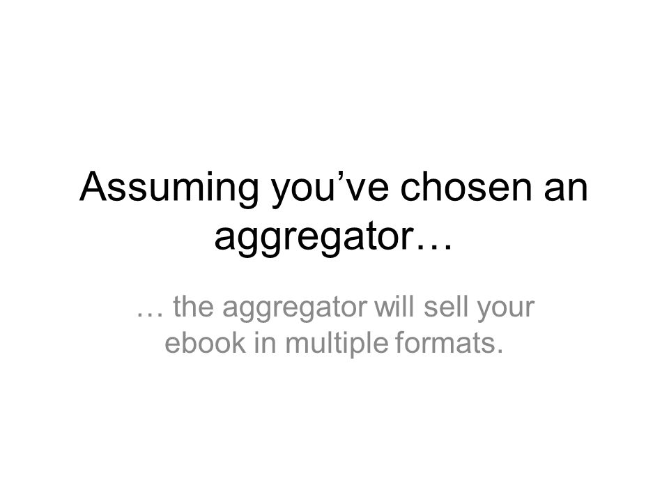 Assuming you've chosen an aggregator… … the aggregator will sell your ebook in multiple formats.