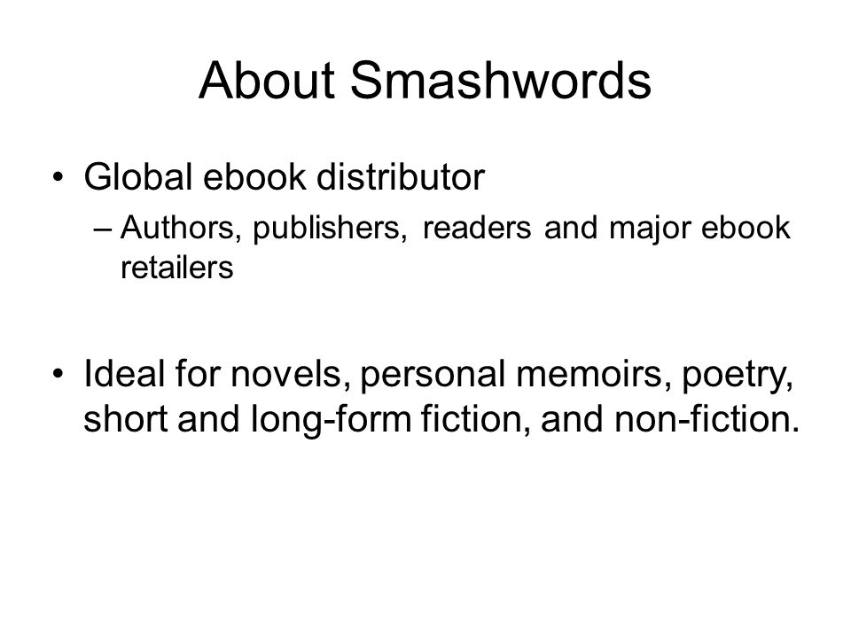 About Smashwords Global ebook distributor –Authors, publishers, readers and major ebook retailers Ideal for novels, personal memoirs, poetry, short and long-form fiction, and non-fiction.