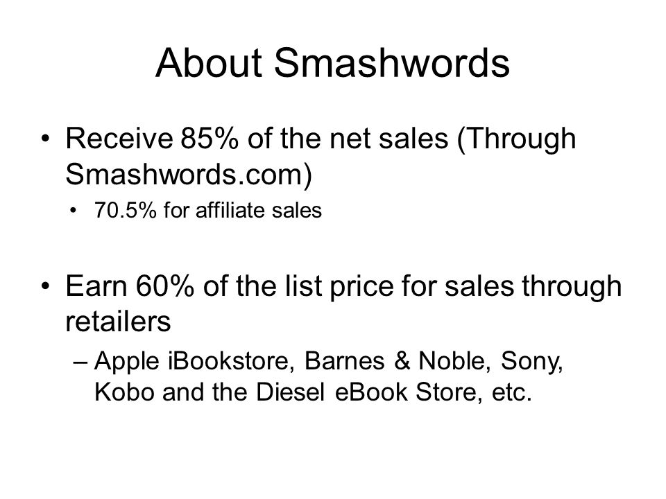 About Smashwords Receive 85% of the net sales (Through Smashwords.com) 70.5% for affiliate sales Earn 60% of the list price for sales through retailers –Apple iBookstore, Barnes & Noble, Sony, Kobo and the Diesel eBook Store, etc.