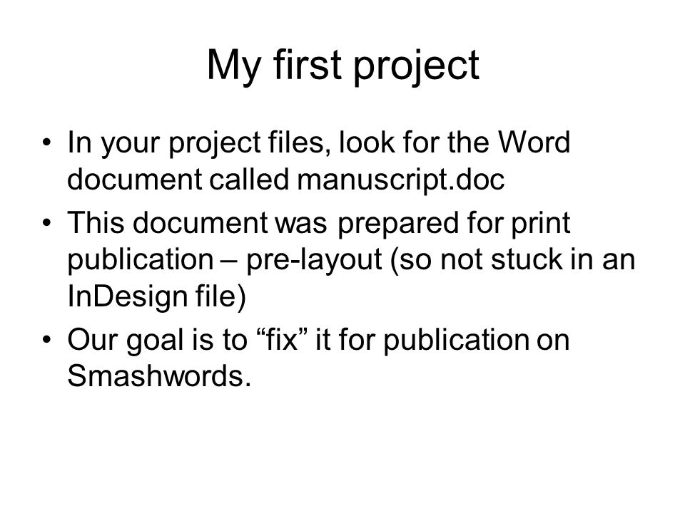 My first project In your project files, look for the Word document called manuscript.doc This document was prepared for print publication – pre-layout (so not stuck in an InDesign file) Our goal is to fix it for publication on Smashwords.