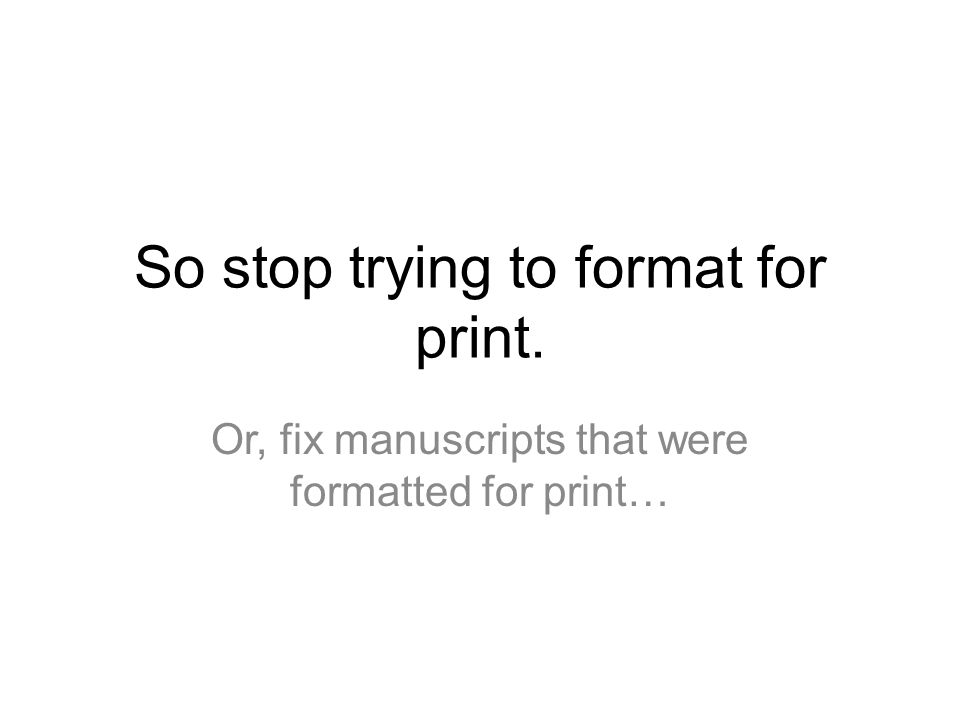 So stop trying to format for print. Or, fix manuscripts that were formatted for print…