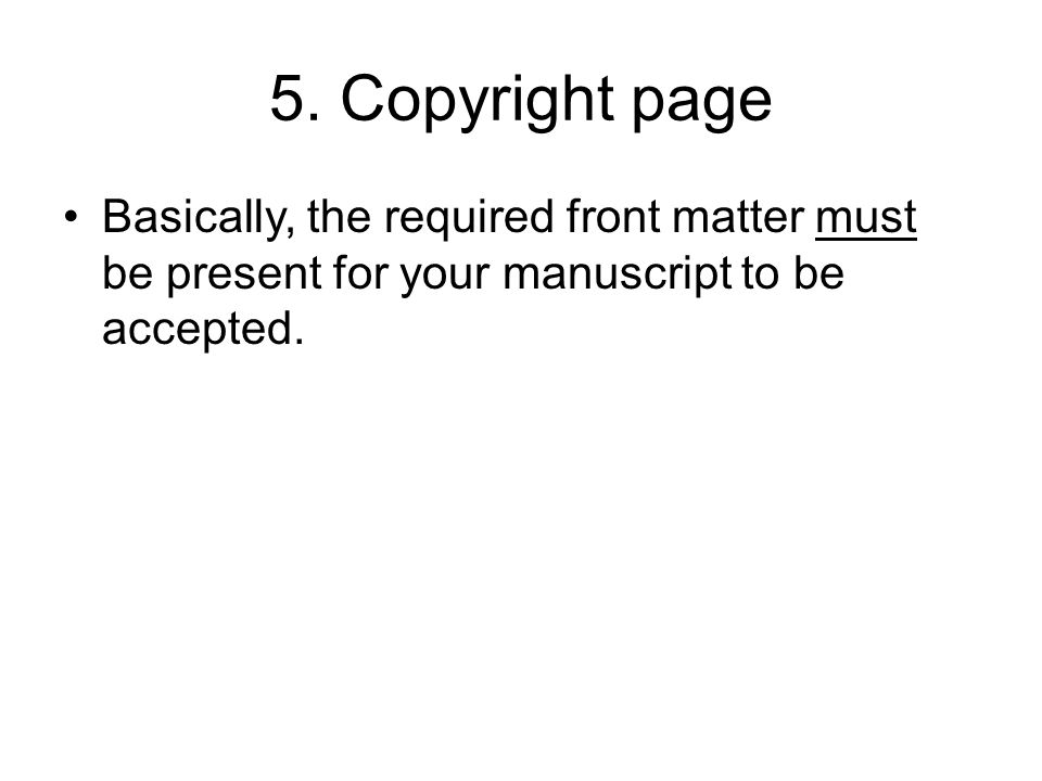 5. Copyright page Basically, the required front matter must be present for your manuscript to be accepted.