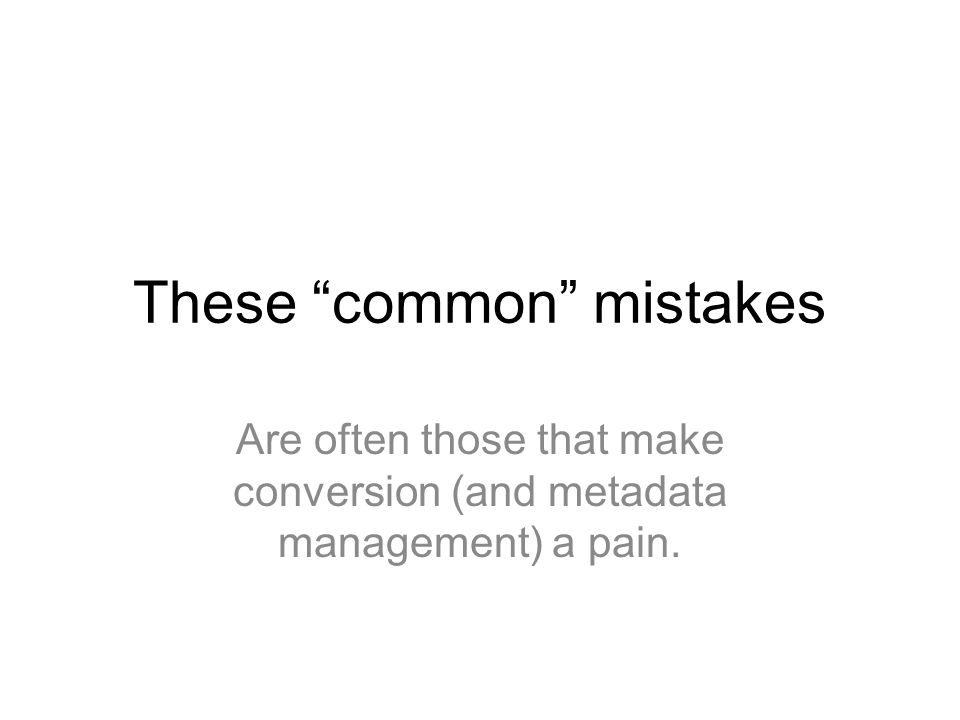 These common mistakes Are often those that make conversion (and metadata management) a pain.