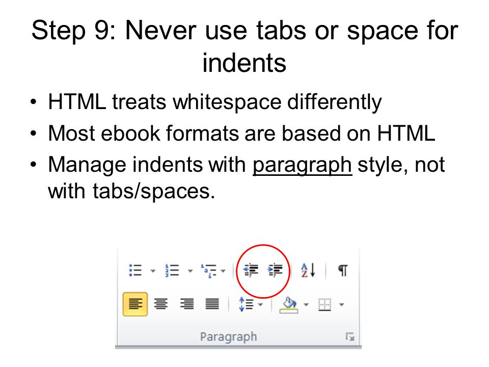 Step 9: Never use tabs or space for indents HTML treats whitespace differently Most ebook formats are based on HTML Manage indents with paragraph style, not with tabs/spaces.