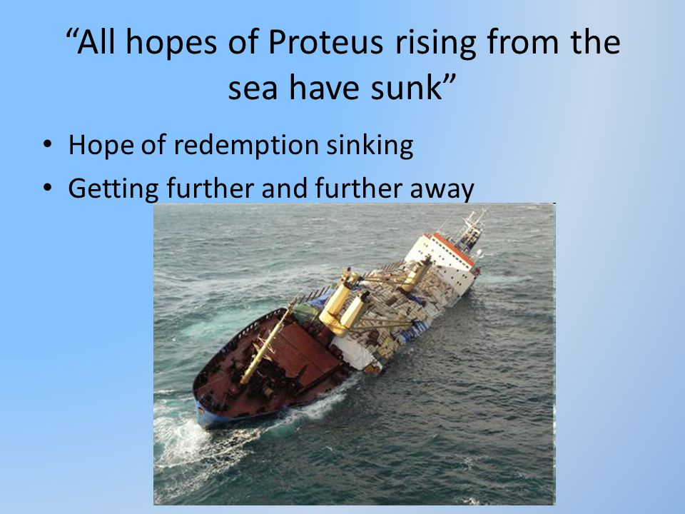 """All hopes of Proteus rising from the sea have sunk"" Hope of redemption sinking Getting further and further away"