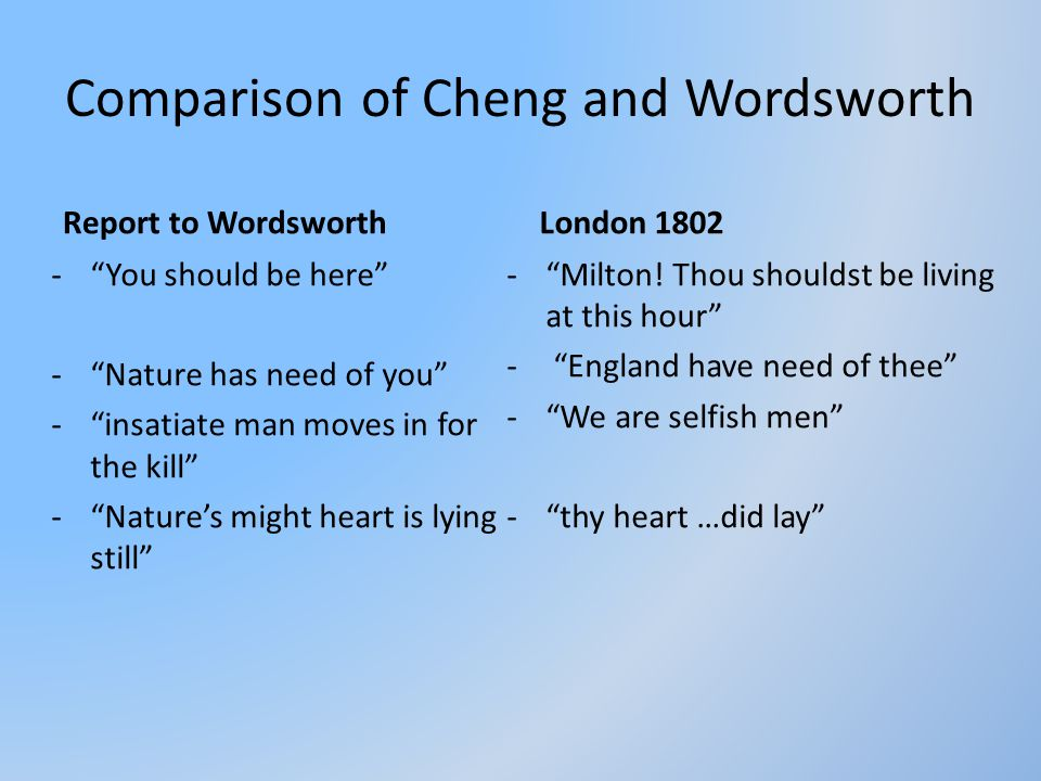 "Comparison of Cheng and Wordsworth Report to Wordsworth -""You should be here"" -""Nature has need of you"" -""insatiate man moves in for the kill"" -""Natur"