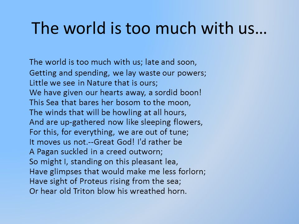 The world is too much with us… The world is too much with us; late and soon, Getting and spending, we lay waste our powers; Little we see in Nature th