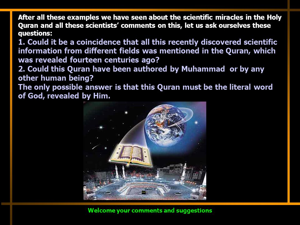 After all these examples we have seen about the scientific miracles in the Holy Quran and all these scientists' comments on this, let us ask ourselves these questions: 1.