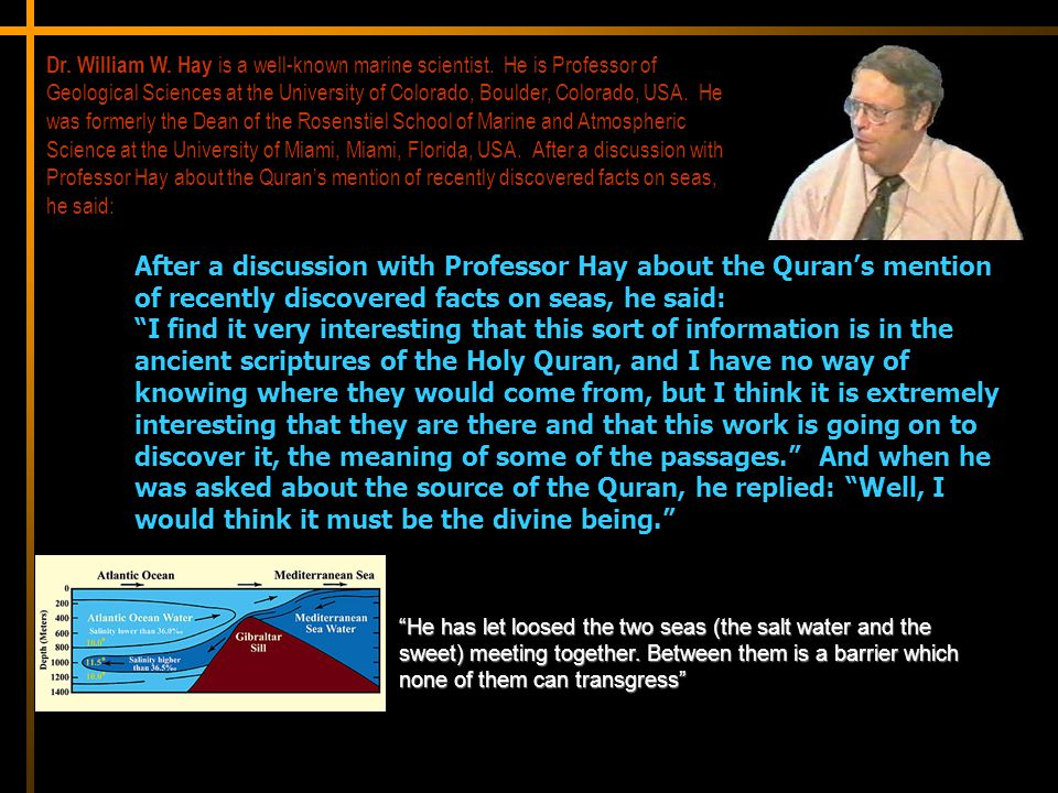 After a discussion with Professor Hay about the Quran's mention of recently discovered facts on seas, he said: I find it very interesting that this sort of information is in the ancient scriptures of the Holy Quran, and I have no way of knowing where they would come from, but I think it is extremely interesting that they are there and that this work is going on to discover it, the meaning of some of the passages. And when he was asked about the source of the Quran, he replied: Well, I would think it must be the divine being. Dr.