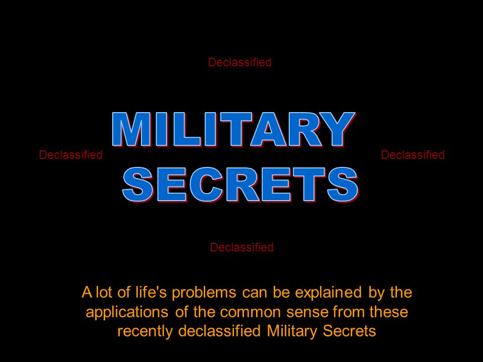 A lot of life s problems can be explained by the applications of the common sense from these recently declassified Military Secrets Declassified