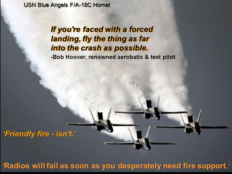 'Friendly fire - isn t.' USN Blue Angels F/A-18C Hornet ' Radios will fail as soon as you desperately need fire support.' -Bob Hoover, renowned aerobatic & test pilot If you re faced with a forced landing, fly the thing as far into the crash as possible.