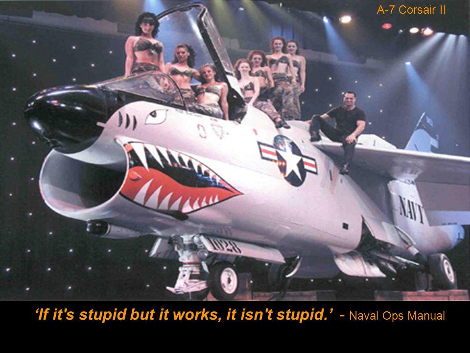 A-7 Corsair II 'If it s stupid but it works, it isn t stupid.' - Naval Ops Manual