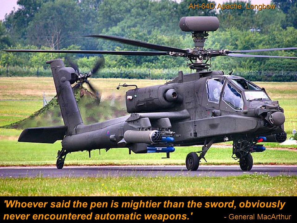 Whoever said the pen is mightier than the sword, obviously never encountered automatic weapons. - General MacArthur AH-64D Apache Longbow