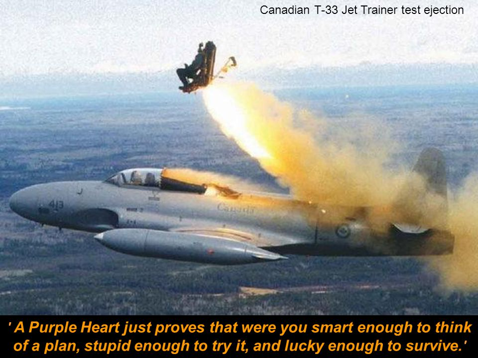 Canadian T-33 Jet Trainer test ejection A Purple Heart just proves that were you smart enough to think of a plan, stupid enough to try it, and lucky enough to survive.