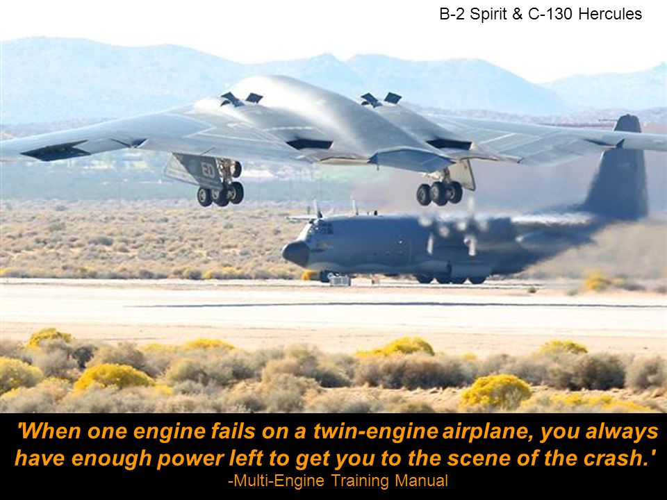 B-2 Spirit & C-130 Hercules When one engine fails on a twin-engine airplane, you always have enough power left to get you to the scene of the crash. -Multi-Engine Training Manual