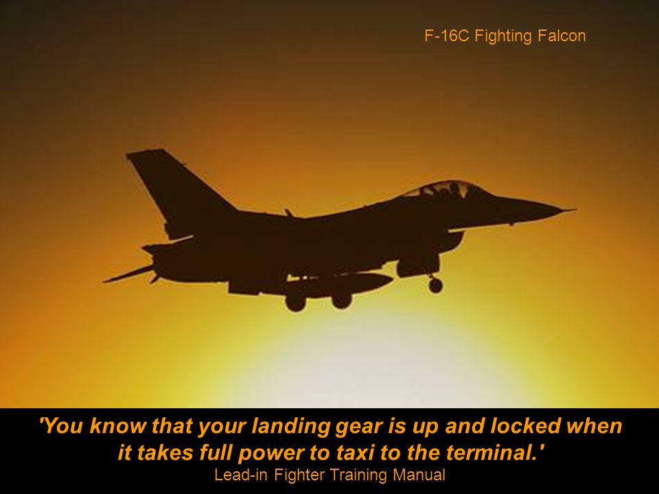 You know that your landing gear is up and locked when it takes full power to taxi to the terminal. Lead-in Fighter Training Manual F-16C Fighting Falcon