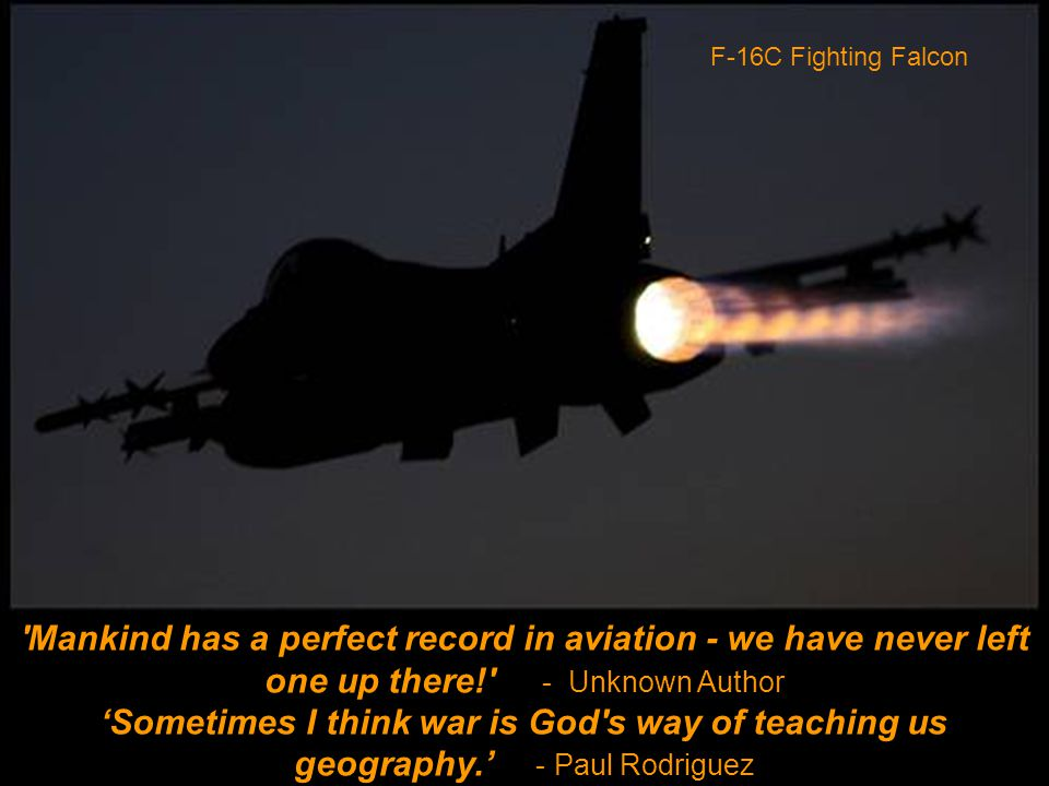 Mankind has a perfect record in aviation - we have never left one up there! - Unknown Author 'Sometimes I think war is God s way of teaching us geography.' - Paul Rodriguez F-16C Fighting Falcon