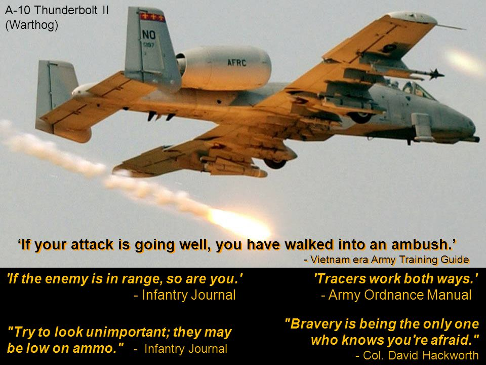 If the enemy is in range, so are you. - Infantry Journal Tracers work both ways. - Army Ordnance Manual A-10 Thunderbolt II (Warthog) Try to look unimportant; they may be low on ammo. - Infantry Journal Bravery is being the only one who knows you re afraid. - Col.
