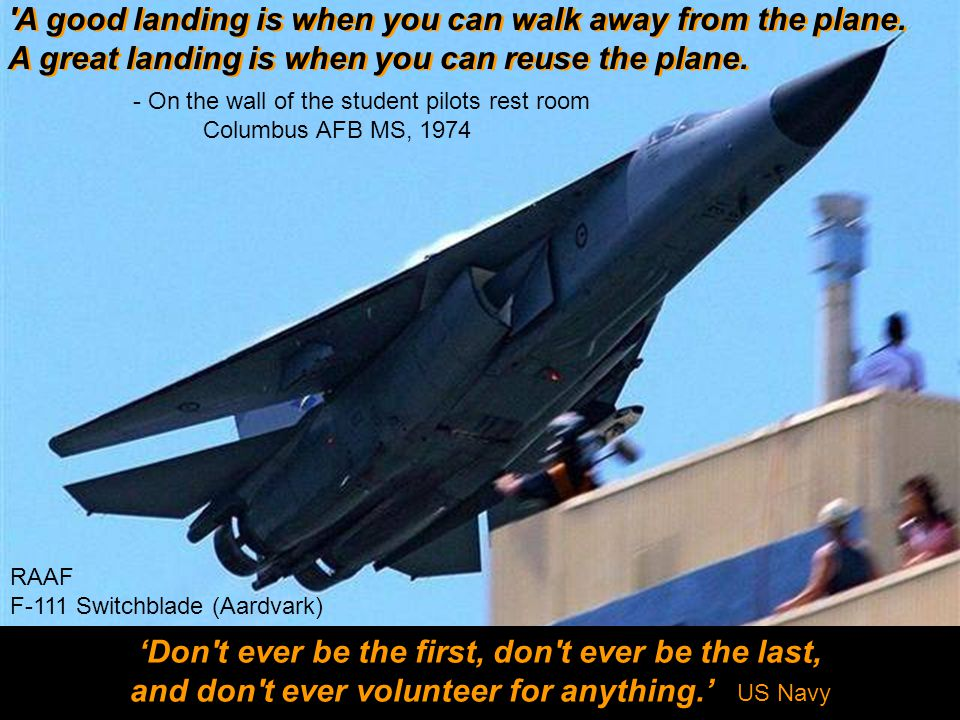 'Don t ever be the first, don t ever be the last, and don t ever volunteer for anything.' US Navy 'Don t ever be the first, don t ever be the last, and don t ever volunteer for anything.' US Navy RAAF F-111 Switchblade (Aardvark) - On the wall of the student pilots rest room Columbus AFB MS, 1974 A good landing is when you can walk away from the plane.