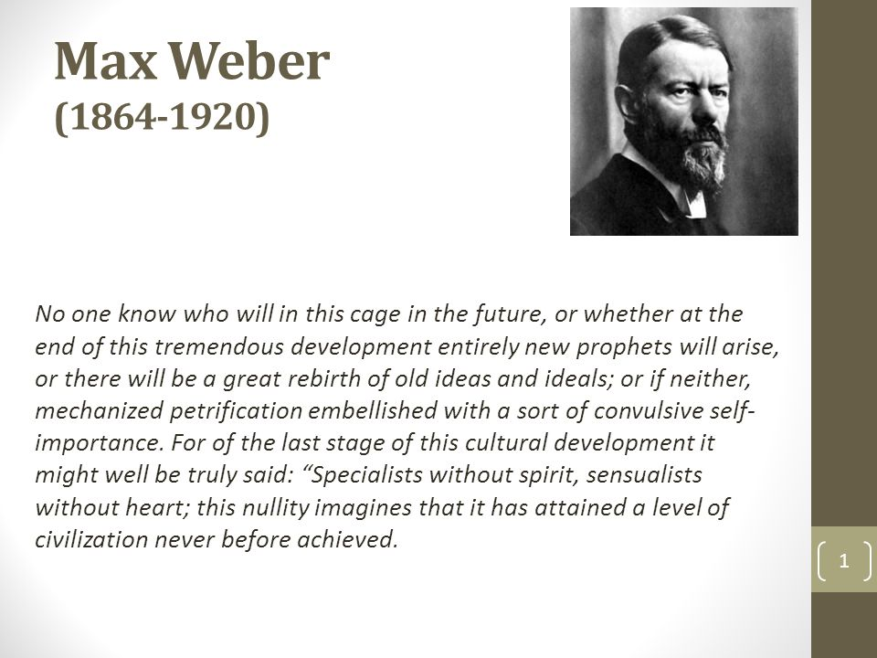 Max Weber (1864-1920) No one know who will in this cage in the future, or whether at the end of this tremendous development entirely new prophets will