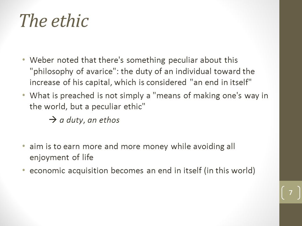 The ethic Weber noted that there s something peculiar about this philosophy of avarice : the duty of an individual toward the increase of his capital, which is considered an end in itself What is preached is not simply a means of making one s way in the world, but a peculiar ethic  a duty, an ethos aim is to earn more and more money while avoiding all enjoyment of life economic acquisition becomes an end in itself (in this world) 7