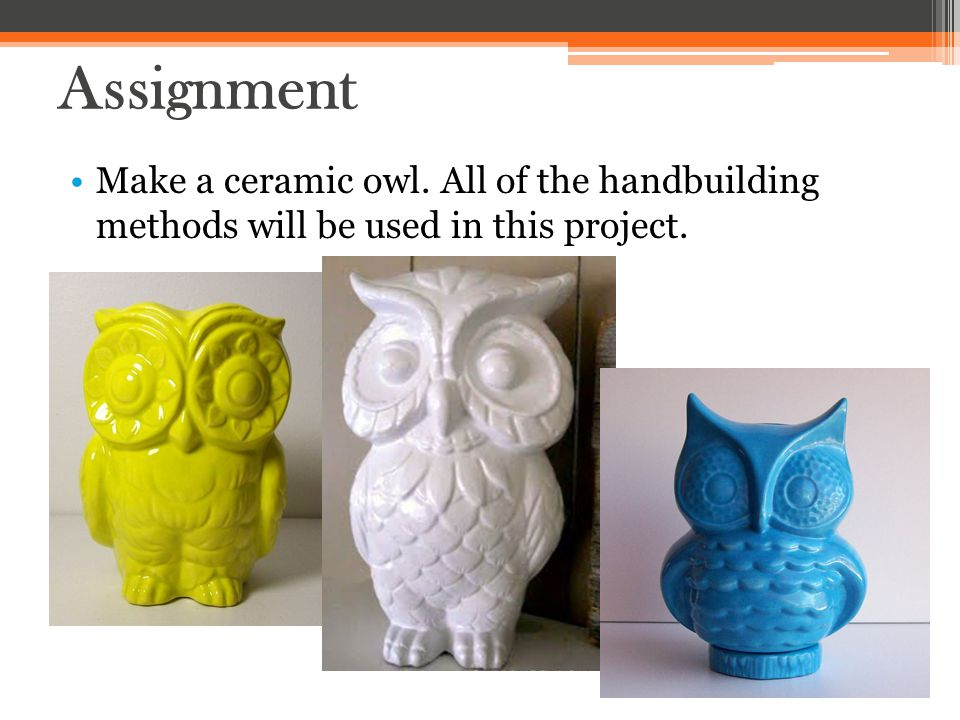 Assignment Make a ceramic owl. All of the handbuilding methods will be used in this project.