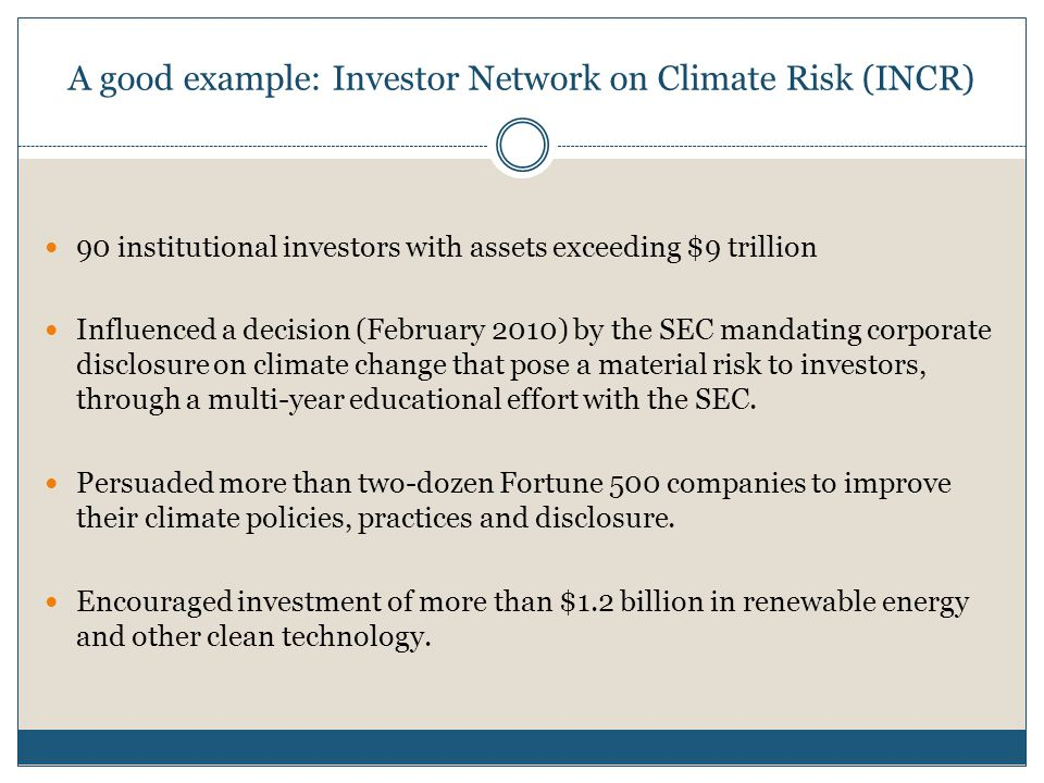 A good example: Investor Network on Climate Risk (INCR) 90 institutional investors with assets exceeding $9 trillion Influenced a decision (February 2010) by the SEC mandating corporate disclosure on climate change that pose a material risk to investors, through a multi-year educational effort with the SEC.