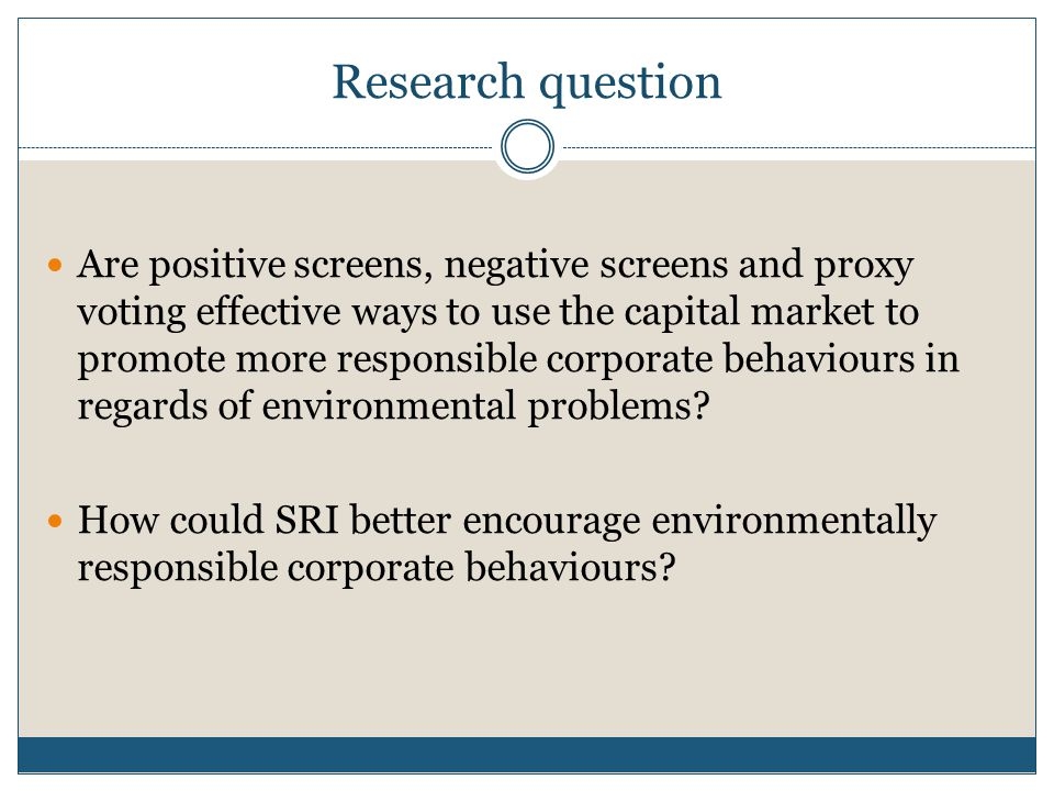 Research question Are positive screens, negative screens and proxy voting effective ways to use the capital market to promote more responsible corporate behaviours in regards of environmental problems.