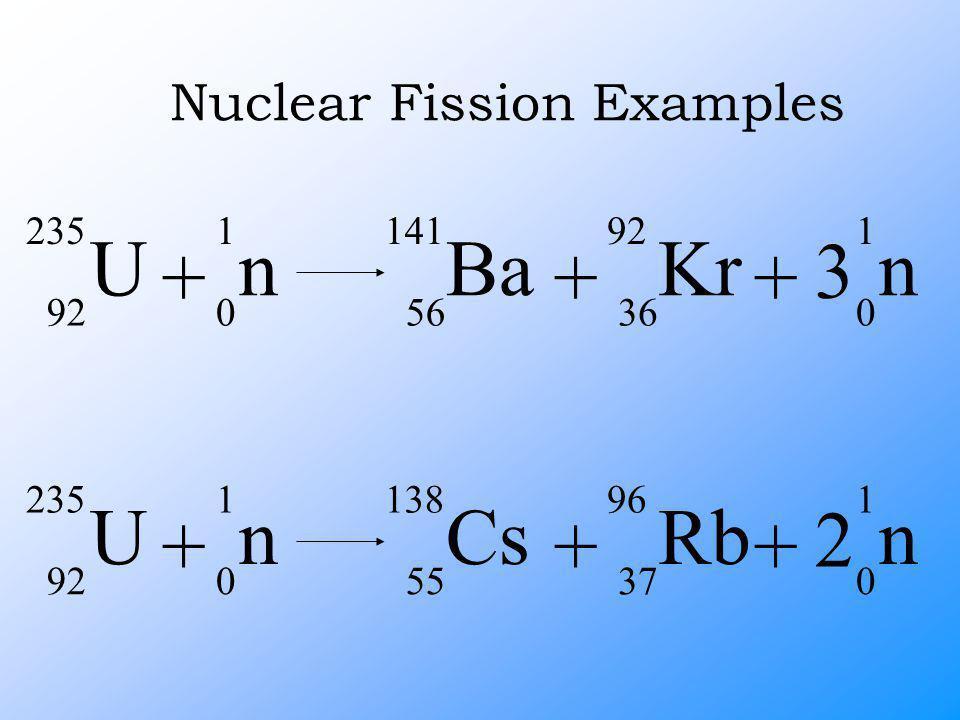 Nuclear Fission Examples U 235 92 + Ba 141 56 + n 1 0 3 n 1 0 + Kr 92 36 U 235 92 + Cs 138 55 + n 1 0 2 n 1 0 + Rb 96 37