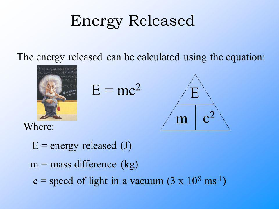 Energy Released The energy released can be calculated using the equation: E = mc 2 Where: E = energy released (J) m = mass difference (kg) c = speed of light in a vacuum (3 x 10 8 ms -1 ) E m c2c2
