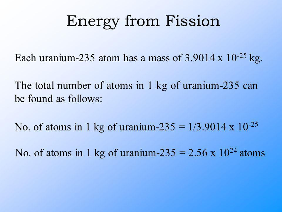 Energy from Fission Each uranium-235 atom has a mass of 3.9014 x 10 -25 kg.