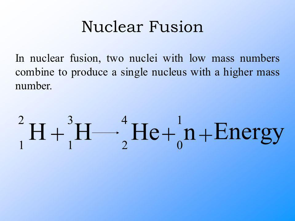 Nuclear Fusion In nuclear fusion, two nuclei with low mass numbers combine to produce a single nucleus with a higher mass number.