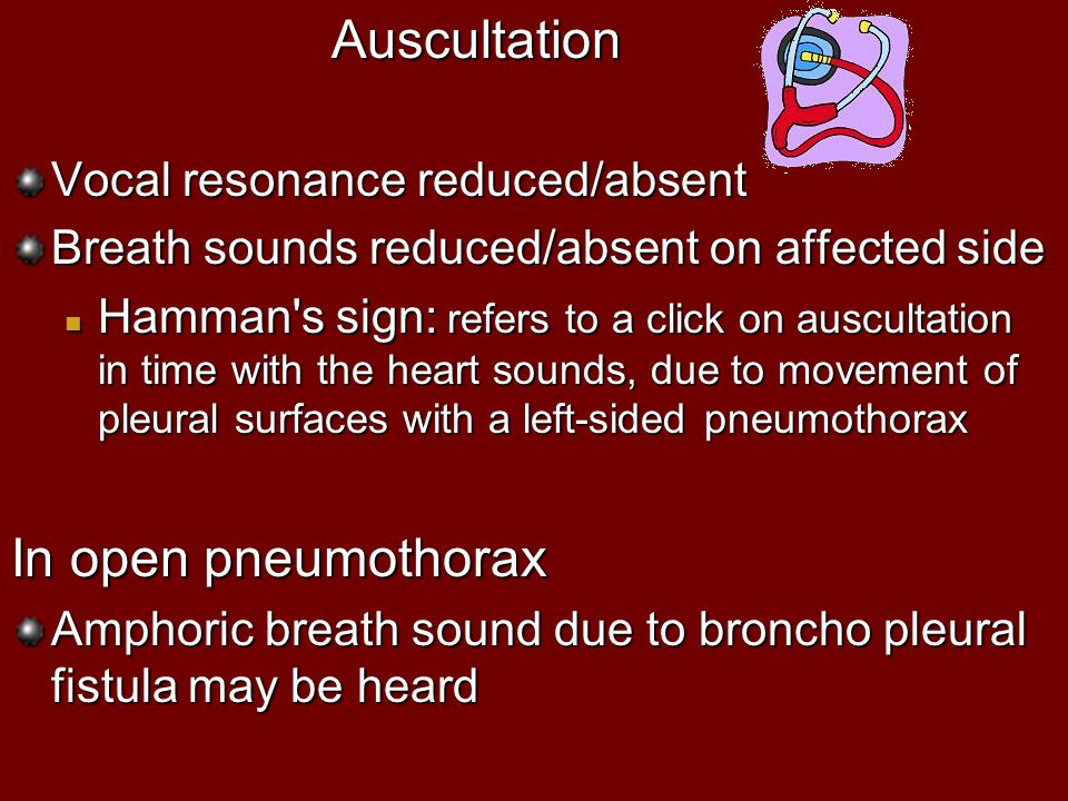 Auscultation Vocal resonance reduced/absent Breath sounds reduced/absent on affected side Hamman's sign: refers to a click on auscultation in time wit