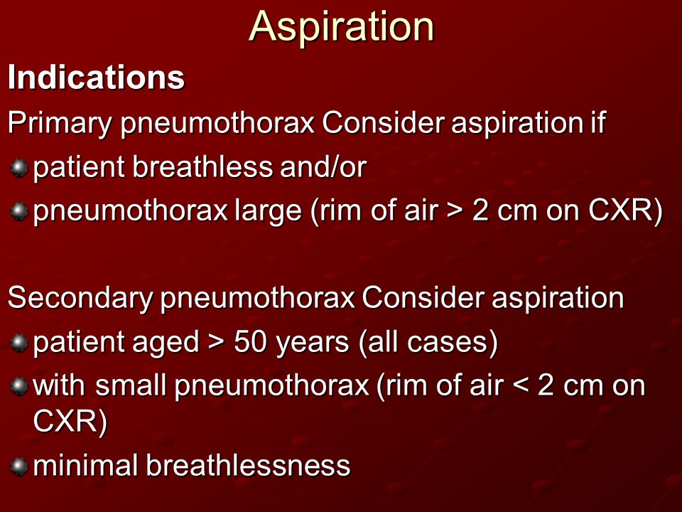Aspiration Indications Primary pneumothorax Consider aspiration if patient breathless and/or pneumothorax large (rim of air > 2 cm on CXR) Secondary p