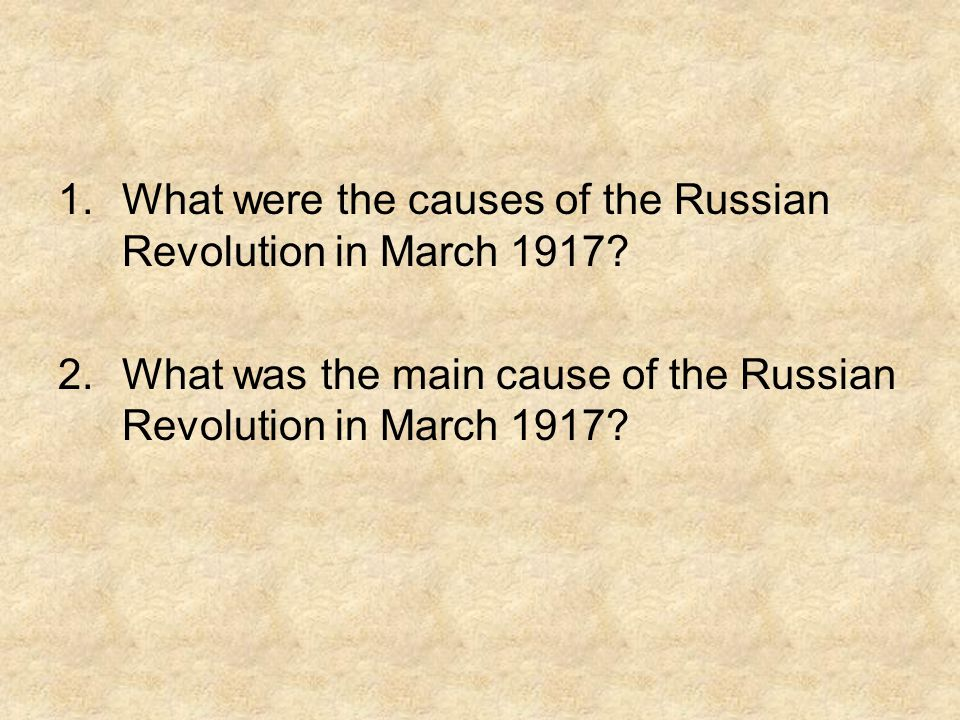 1.What were the causes of the Russian Revolution in March 1917.