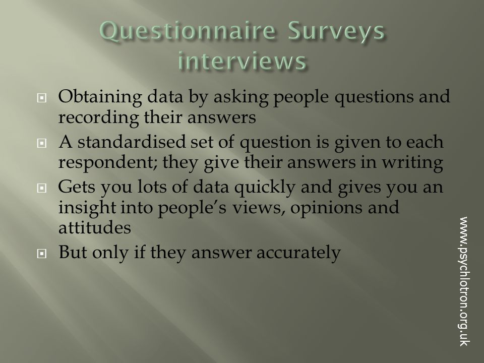  Obtaining data by asking people questions and recording their answers  A standardised set of question is given to each respondent; they give their answers in writing  Gets you lots of data quickly and gives you an insight into people's views, opinions and attitudes  But only if they answer accurately