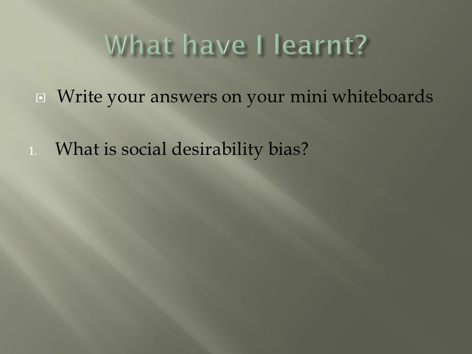  Write your answers on your mini whiteboards 1. What is social desirability bias