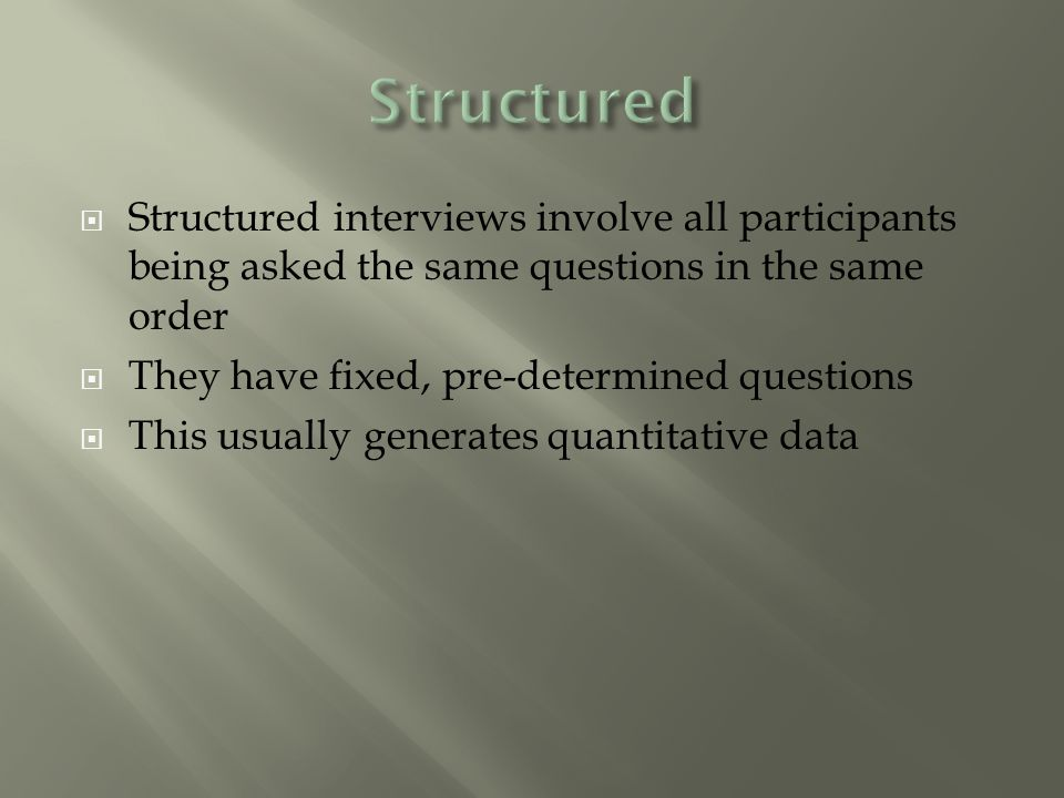  Structured interviews involve all participants being asked the same questions in the same order  They have fixed, pre-determined questions  This usually generates quantitative data