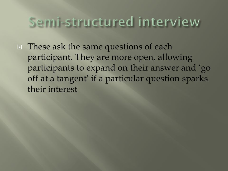  These ask the same questions of each participant.