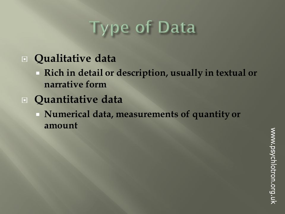  Qualitative data  Rich in detail or description, usually in textual or narrative form  Quantitative data  Numerical data, measurements of quantity or amount